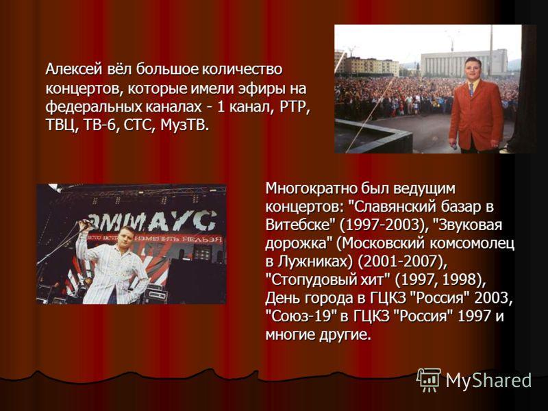 Алексей вёл большое количество концертов, которые имели эфиры на федеральных каналах - 1 канал, РТР, ТВЦ, ТВ-6, СТС, МузТВ. Многократно был ведущим концертов: