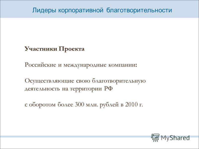 Лидеры корпоративной благотворительности Участники Проекта Российские и международные компании: Осуществляющие свою благотворительную деятельность на территории РФ с оборотом более 300 млн. рублей в 2010 г.