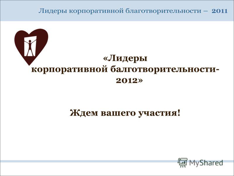 2011 «Лидеры корпоративной балготворительности- 2012» Ждем вашего участия!
