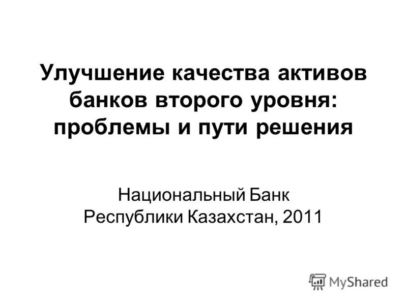 Улучшение качества активов банков второго уровня: проблемы и пути решения Национальный Банк Республики Казахстан, 2011