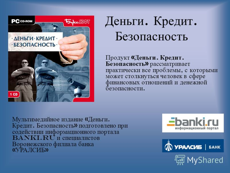 Деньги. Кредит. Безопасность Продукт « Деньги. Кредит. Безопасность » рассматривает практически все проблемы, с которыми может столкнуться человек в сфере финансовых отношений и денежной безопасности. Мультимедийное издание « Деньги. Кредит. Безопасн