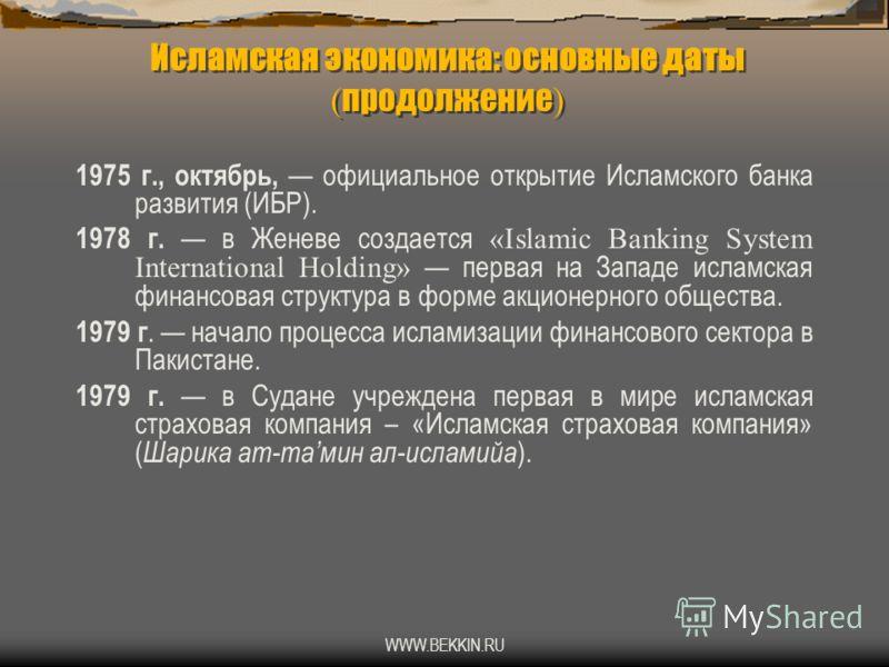 WWW.BEKKIN.RU Исламская экономика: основные даты ( продолжение ) 1975 г., октябрь, официальное открытие Исламского банка развития (ИБР). 1978 г. в Женеве создается «Islamic Banking System International Holding» первая на Западе исламская финансовая с