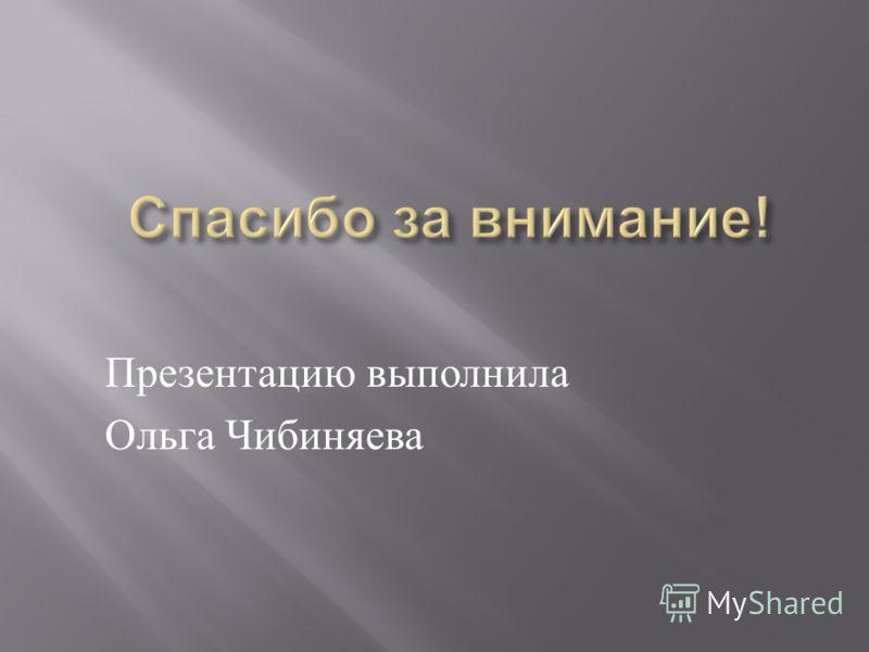 Презентацию выполнила Ольга Чибиняева