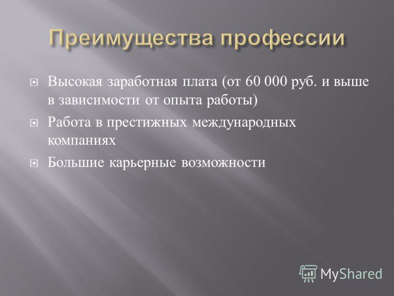 Высокая заработная плата ( от 60 000 руб. и выше в зависимости от опыта работы ) Работа в престижных международных компаниях Большие карьерные возможности