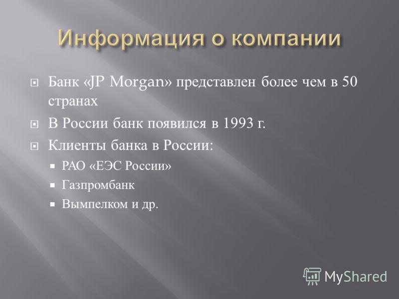 Банк «JP Morgan» представлен более чем в 50 странах В России банк появился в 1993 г. Клиенты банка в России : РАО « ЕЭС России » Газпромбанк Вымпелком и др.