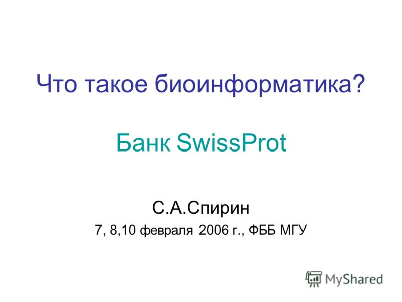 Что такое биоинформатика? Банк SwissProt С.А.Спирин 7, 8,10 февраля 2006 г., ФББ МГУ