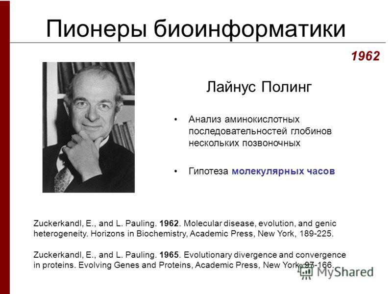 Пионеры биоинформатики Лайнус Полинг 1962 Zuckerkandl, E., and L. Pauling. 1962. Molecular disease, evolution, and genic heterogeneity. Horizons in Biochemistry, Academic Press, New York, 189-225. Zuckerkandl, E., and L. Pauling. 1965. Evolutionary d