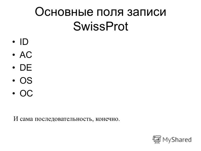 Основные поля записи SwissProt ID AC DE OS OC И сама последовательность, конечно.