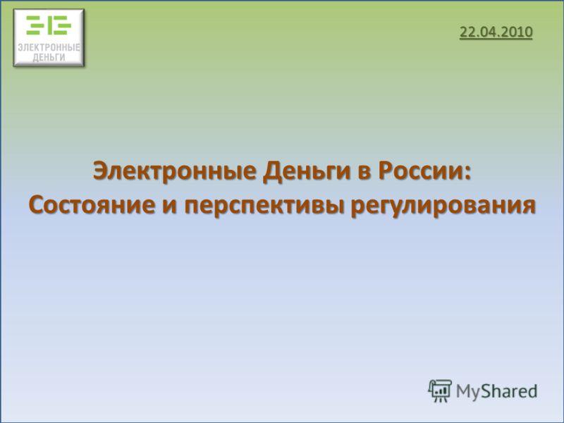 Электронные Деньги в России: Состояние и перспективы регулирования 22.04.2010