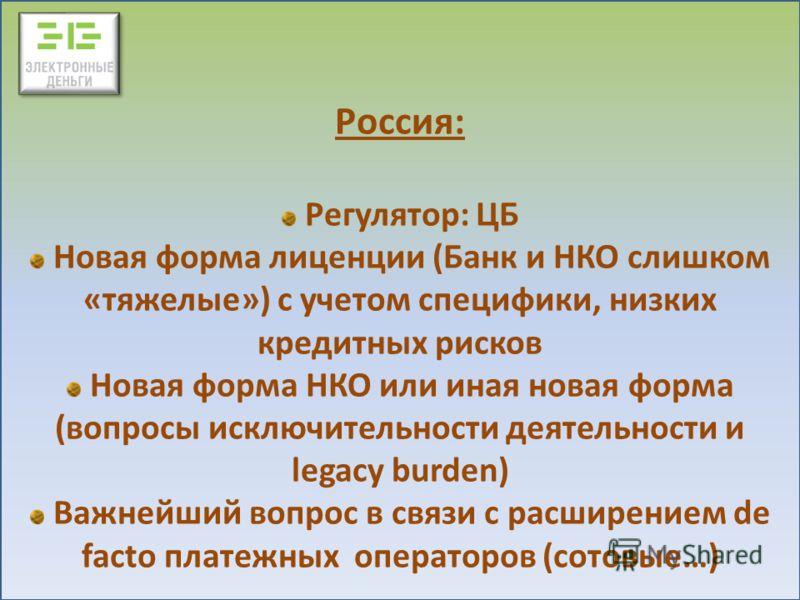Россия: Регулятор: ЦБ Новая форма лиценции (Банк и НКО слишком «тяжелые») с учетом специфики, низких кредитных рисков Новая форма НКО или иная новая форма (вопросы исключительности деятельности и legacy burden) Важнейший вопрос в связи с расширением