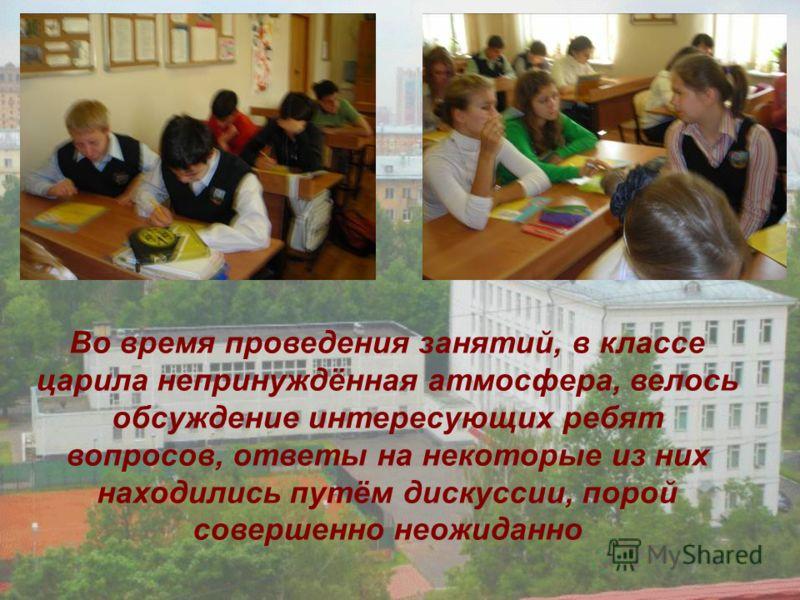 Во время проведения занятий, в классе царила непринуждённая атмосфера, велось обсуждение интересующих ребят вопросов, ответы на некоторые из них находились путём дискуссии, порой совершенно неожиданно
