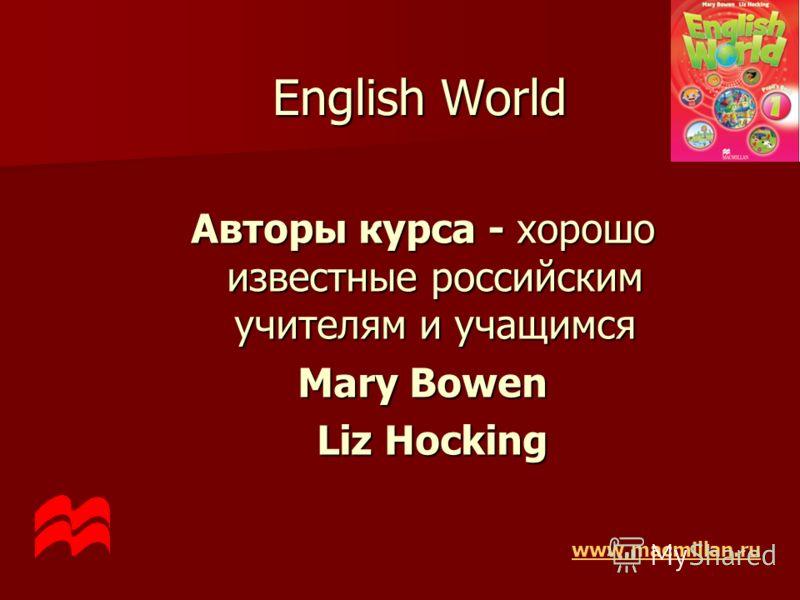 English World Авторы курса - хорошо известные российским учителям и учащимся Mary Bowen Liz Hocking Liz Hocking www.macmillan.ru