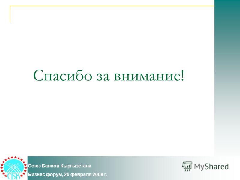 Спасибо за внимание! Союз Банков Кыргызстана Бизнес форум, 26 февраля 2009 г.
