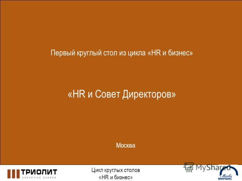 Первый круглый стол из цикла «HR и бизнес» «HR и Совет Директоров» Цикл круглых столов «HR и бизнес» Москва