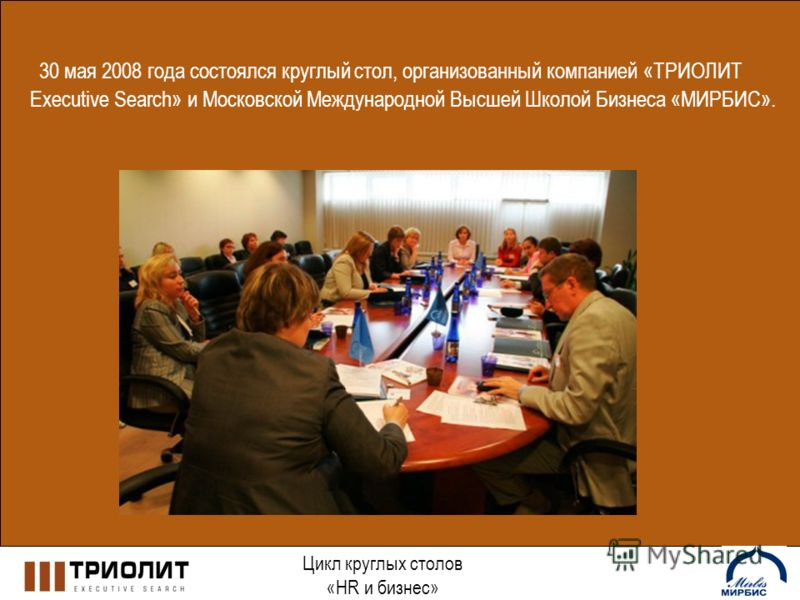 Цикл круглых столов «HR и бизнес» 30 мая 2008 года состоялся круглый стол, организованный компанией «ТРИОЛИТ Executive Search» и Московской Международной Высшей Школой Бизнеса «МИРБИС».