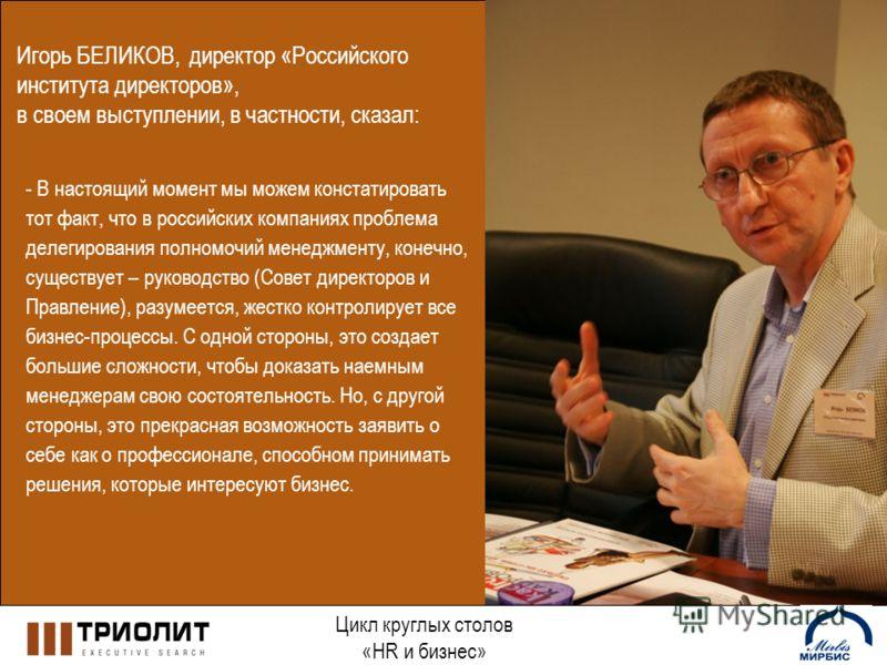 Цикл круглых столов «HR и бизнес» Игорь БЕЛИКОВ, директор «Российского института директоров», в своем выступлении, в частности, сказал: - В настоящий момент мы можем констатировать тот факт, что в российских компаниях проблема делегирования полномочи