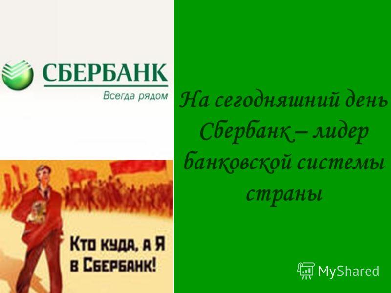 На сегодняшний день Сбербанк – лидер банковской системы страны