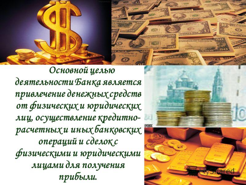 Основной целью деятельности Банка является привлечение денежных средств от физических и юридических лиц, осуществление кредитно- расчетных и иных банковских операций и сделок с физическими и юридическими лицами для получения прибыли.