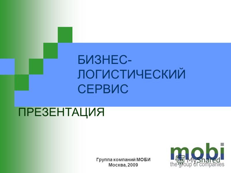 БИЗНЕС- ЛОГИСТИЧЕСКИЙ СЕРВИС ПРЕЗЕНТАЦИЯ Группа компаний МОБИ Москва, 2009
