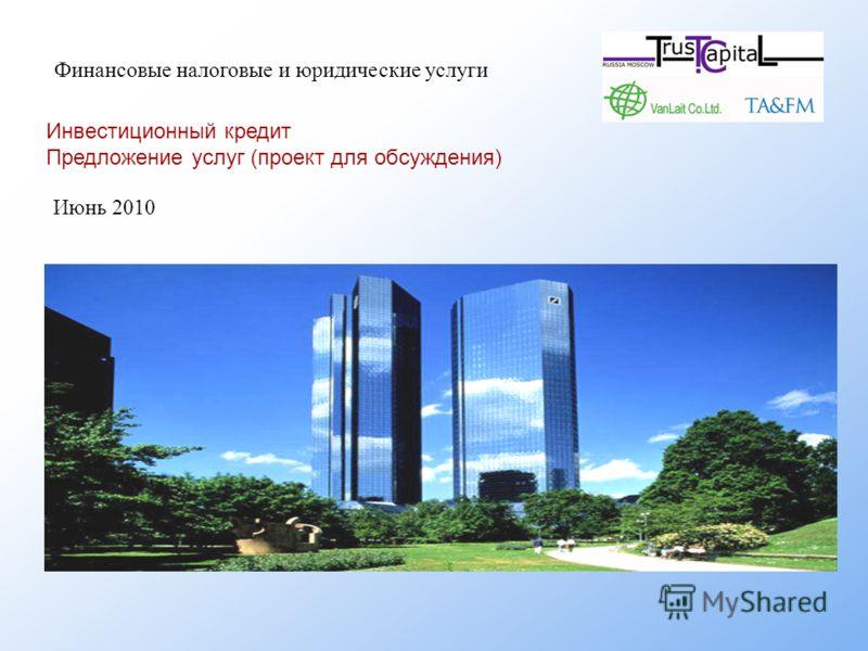 Финансовые налоговые и юридические услуги Инвестиционный кредит Предложение услуг (проект для обсуждения) Июнь 2010