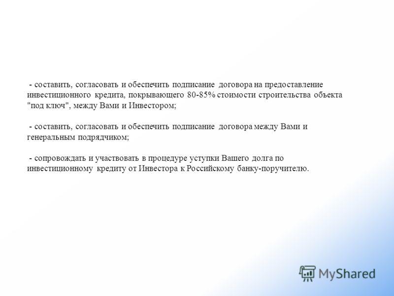 - составить, согласовать и обеспечить подписание договора на предоставление инвестиционного кредита, покрывающего 80-85% стоимости строительства объекта
