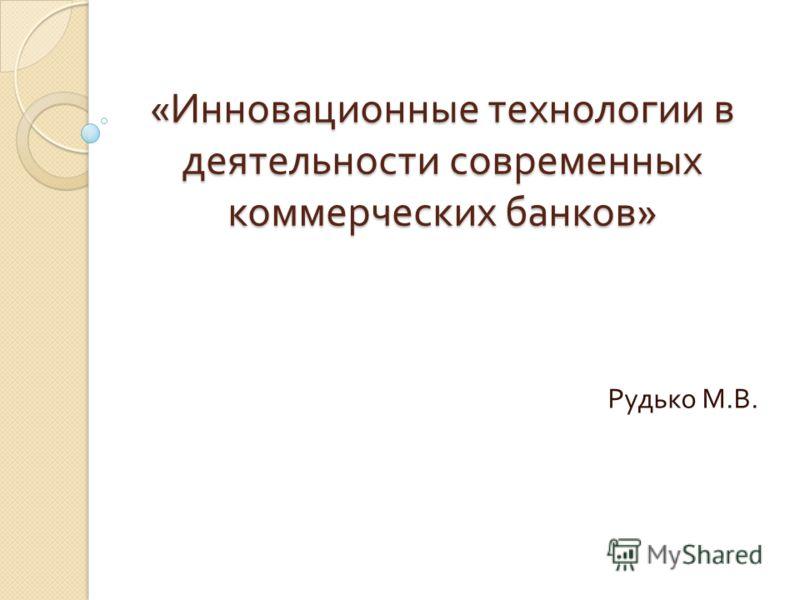 « Инновационные технологии в деятельности современных коммерческих банков » Рудько М. В.