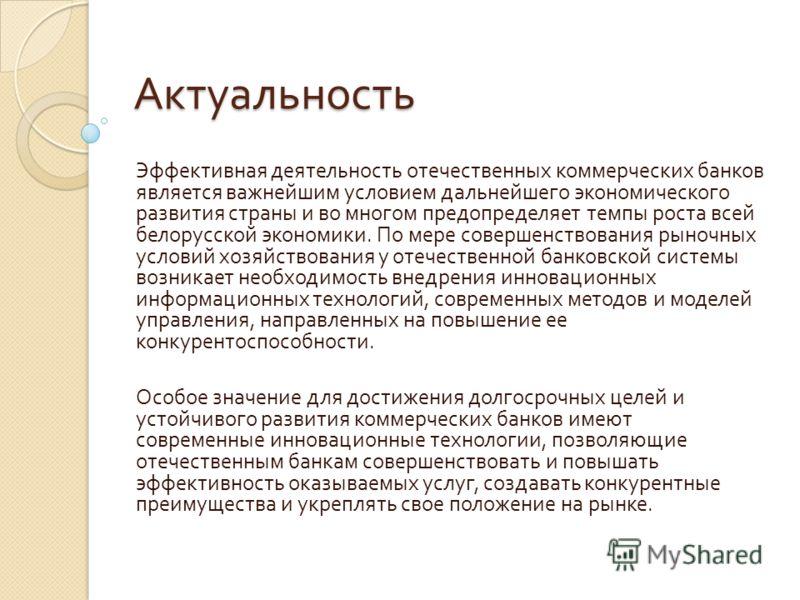 Актуальность Эффективная деятельность отечественных коммерческих банков является важнейшим условием дальнейшего экономического развития страны и во многом предопределяет темпы роста всей белорусской экономики. По мере совершенствования рыночных услов