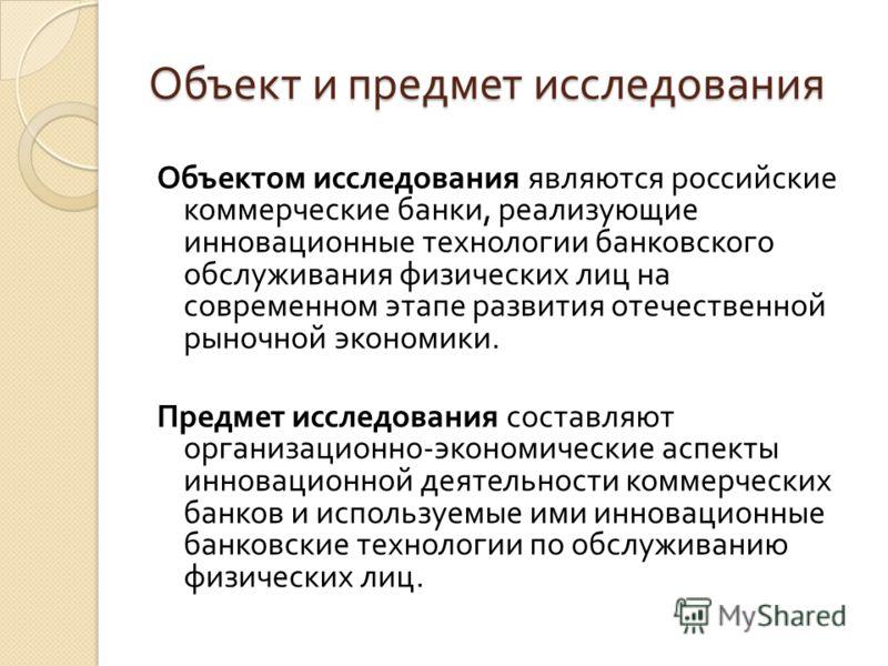 Объект и предмет исследования Объектом исследования являются российские коммерческие банки, реализующие инновационные технологии банковского обслуживания физических лиц на современном этапе развития отечественной рыночной экономики. Предмет исследова