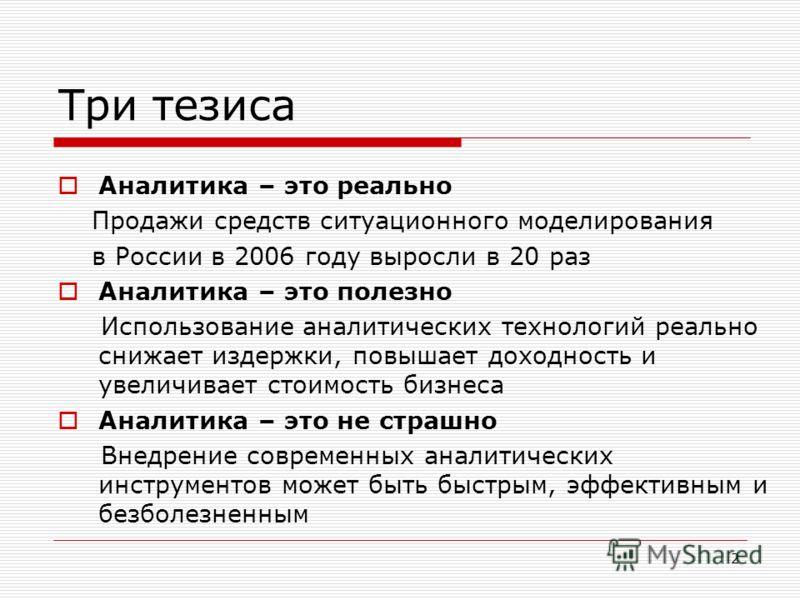 2 Три тезиса Аналитика – это реально Продажи средств ситуационного моделирования в России в 2006 году выросли в 20 раз Аналитика – это полезно Использование аналитических технологий реально снижает издержки, повышает доходность и увеличивает стоимост
