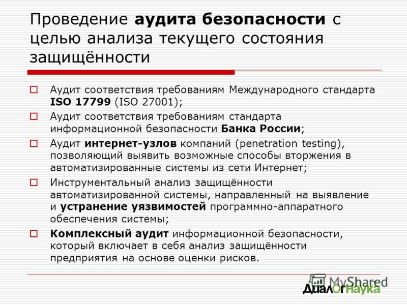 7 Проведение аудита безопасности с целью анализа текущего состояния защищённости Аудит соответствия требованиям Международного стандарта ISO 17799 (ISO 27001); Аудит соответствия требованиям стандарта информационной безопасности Банка России; Аудит и