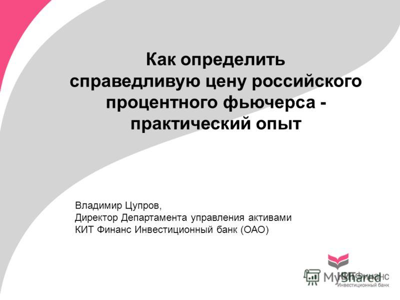 Как определить справедливую цену российского процентного фьючерса - практический опыт Владимир Цупров, Директор Департамента управления активами КИТ Финанс Инвестиционный банк (ОАО)