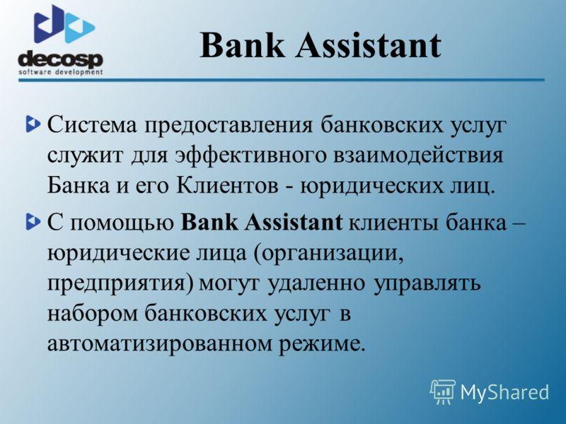 Bank Assistant Система предоставления банковских услуг служит для эффективного взаимодействия Банка и его Клиентов - юридических лиц. С помощью Bank Assistant клиенты банка – юридические лица (организации, предприятия) могут удаленно управлять наборо