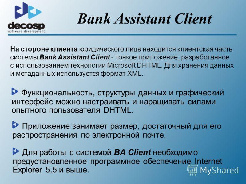 Bank Assistant Client На стороне клиента юридического лица находится клиентская часть системы Bank Assistant Client - тонкое приложение, разработанное с использованием технологии Microsoft DHTML. Для хранения данных и метаданных используется формат X