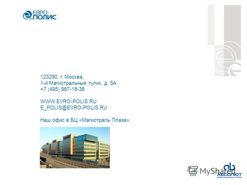 123290, г. Москва, 1-й Магистральный тупик, д. 5А +7 (495) 987-18-38 WWW.EVRO-POLIS.RU E_POLIS@EVRO-POLIS.RU Наш офис в БЦ «Магистраль Плаза»: