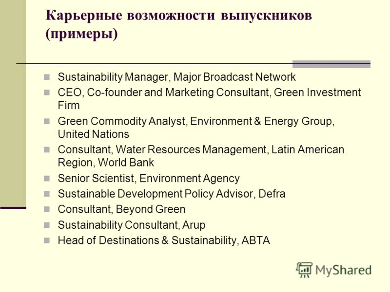 Карьерные возможности выпускников (примеры) Sustainability Manager, Major Broadcast Network CEO, Co-founder and Marketing Consultant, Green Investment Firm Green Commodity Analyst, Environment & Energy Group, United Nations Consultant, Water Resource