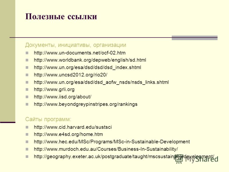 Полезные ссылки Документы, инициативы, организации http://www.un-documents.net/ocf-02.htm http://www.worldbank.org/depweb/english/sd.html http://www.un.org/esa/dsd/dsd/dsd_index.shtml http://www.uncsd2012.org/rio20/ http://www.un.org/esa/dsd/dsd_aofw