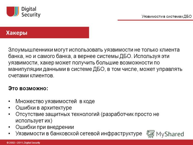 Хакеры © 20022011, Digital Security Злоумышленники могут использовать уязвимости не только клиента банка, но и самого банка, а вернее системы ДБО. Используя эти уязвимости, хакер может получить большие возможности по манипуляции данными в системе ДБО