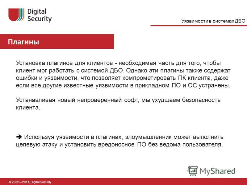 Плагины © 20022011, Digital Security Установка плагинов для клиентов - необходимая часть для того, чтобы клиент мог работать с системой ДБО. Однако эти плагины также содержат ошибки и уязвимости, что позволяет компрометировать ПК клиента, даже если в