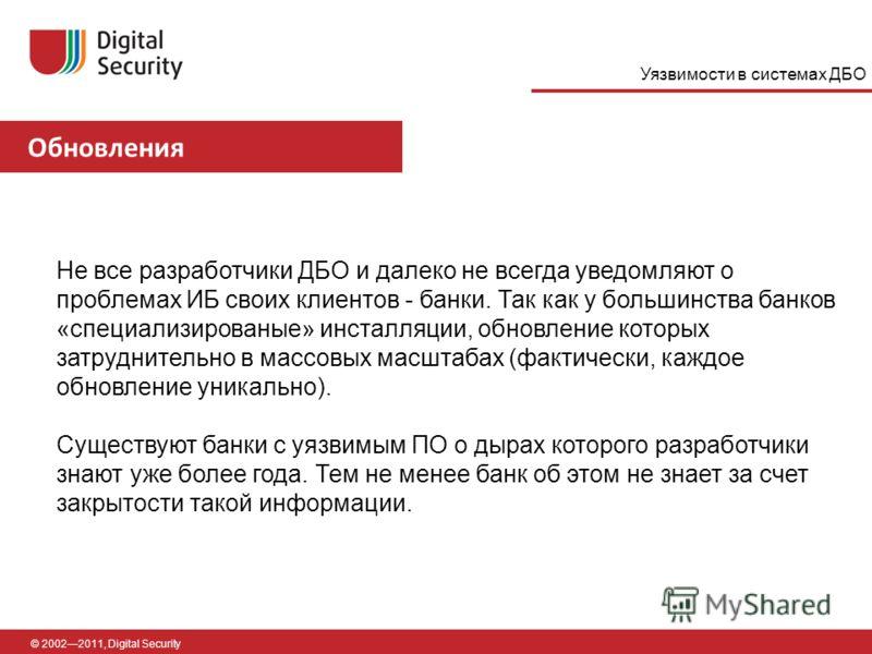 Обновления © 20022011, Digital Security Не все разработчики ДБО и далеко не всегда уведомляют о проблемах ИБ своих клиентов - банки. Так как у большинства банков «специализированые» инсталляции, обновление которых затруднительно в массовых масштабах