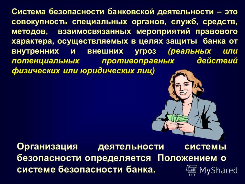 Организация деятельности системы безопасности определяется Положением о системе безопасности банка. Система безопасности банковской деятельности – это совокупность специальных органов, служб, средств, методов, взаимосвязанных мероприятий правового ха