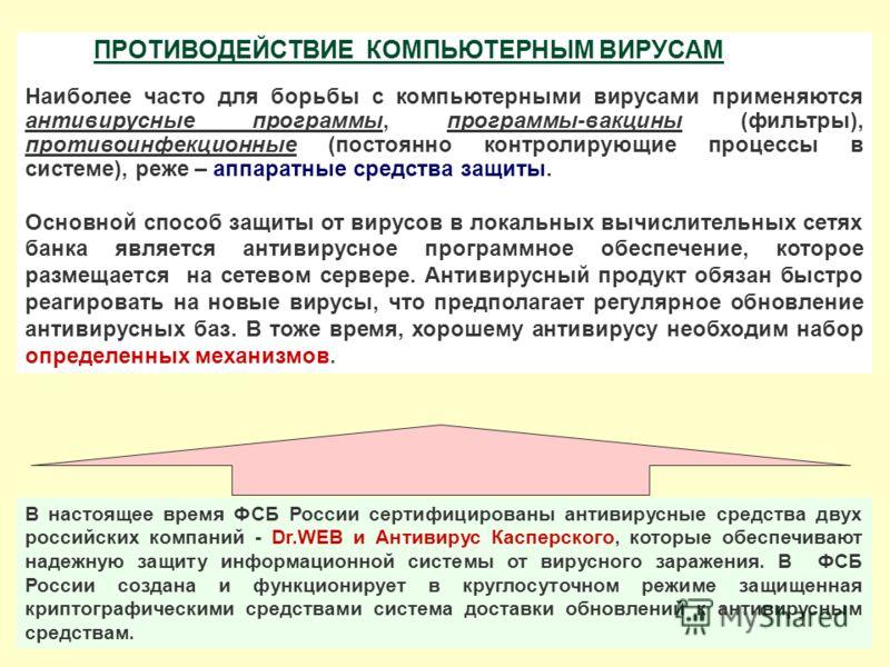 В настоящее время ФСБ России сертифицированы антивирусные средства двух российских компаний - Dr.WEB и Антивирус Касперского, которые обеспечивают надежную защиту информационной системы от вирусного заражения. В ФСБ России создана и функционирует в к