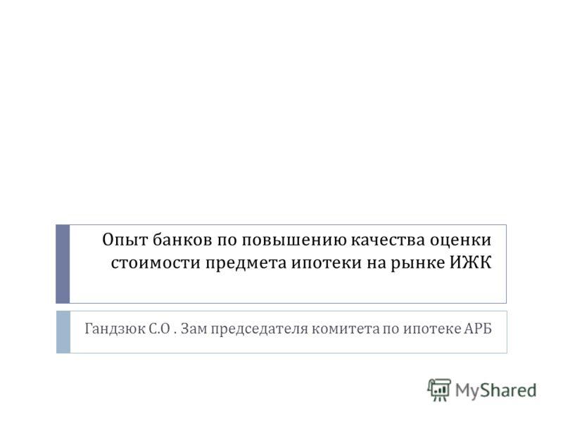 Опыт банков по повышению качества оценки стоимости предмета ипотеки на рынке ИЖК Гандзюк С. О. Зам председателя комитета по ипотеке АРБ