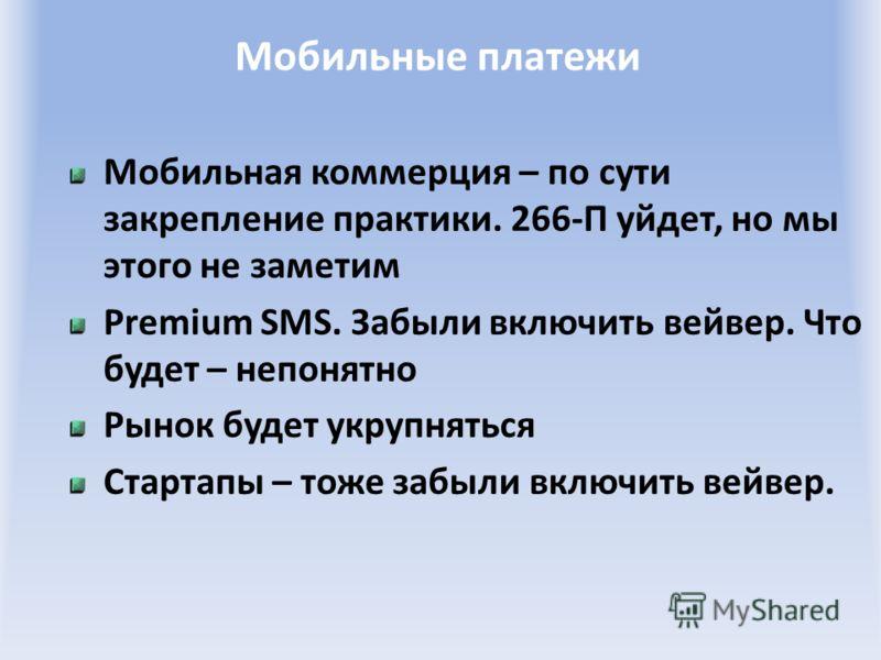 Мобильные платежи Мобильная коммерция – по сути закрепление практики. 266-П уйдет, но мы этого не заметим Premium SMS. Забыли включить вейвер. Что будет – непонятно Рынок будет укрупняться Стартапы – тоже забыли включить вейвер.