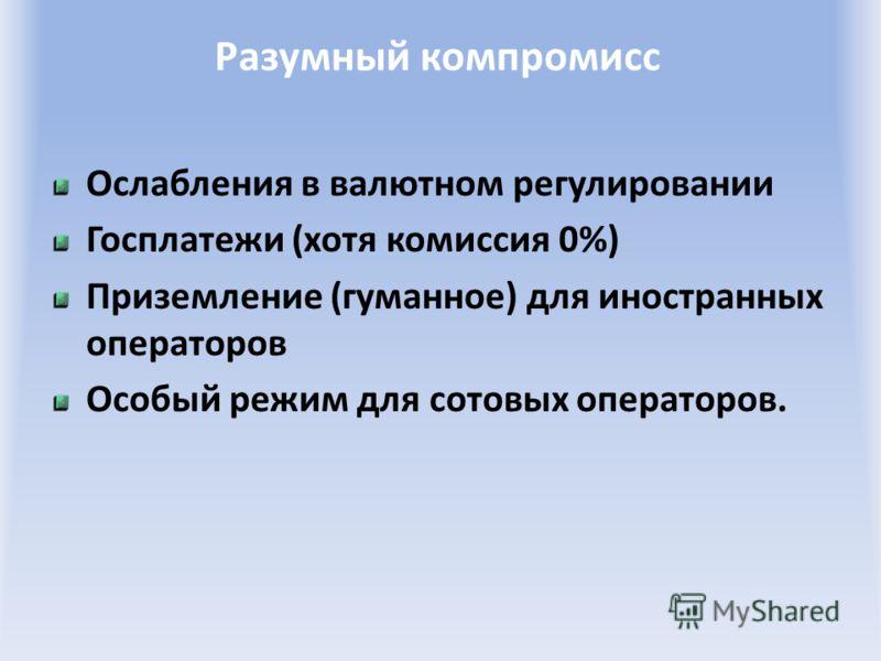 Разумный компромисс Ослабления в валютном регулировании Госплатежи (хотя комиссия 0%) Приземление (гуманное) для иностранных операторов Особый режим для сотовых операторов.