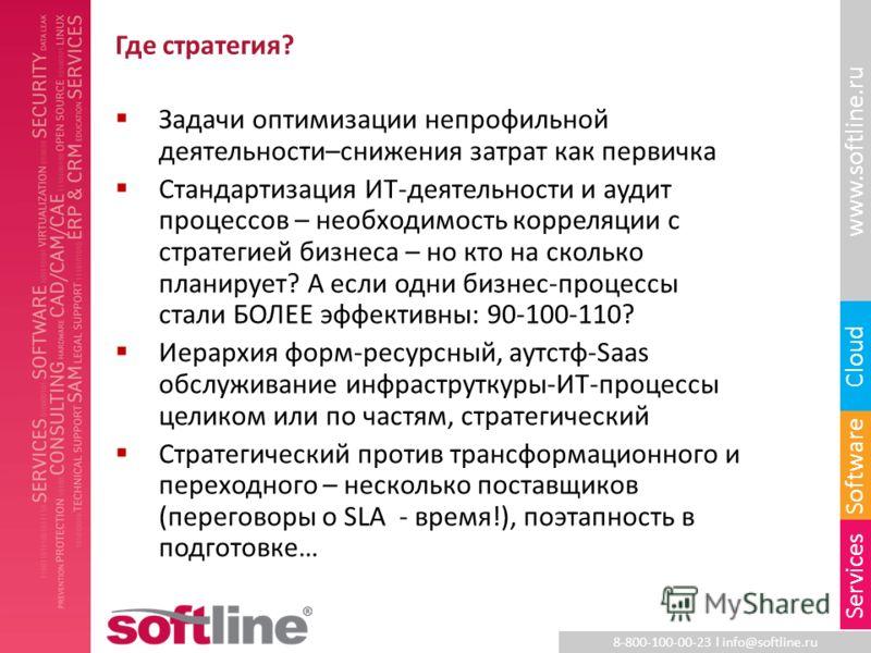 8-800-100-00-23 l info@softline.ru www.softline.ru Software Cloud Services Где стратегия? Задачи оптимизации непрофильной деятельности–снижения затрат как первичка Стандартизация ИТ-деятельности и аудит процессов – необходимость корреляции с стратеги