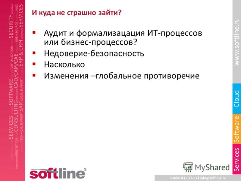 8-800-100-00-23 l info@softline.ru www.softline.ru Software Cloud Services И куда не страшно зайти? Аудит и формализацация ИТ-процессов или бизнес-процессов? Недоверие-безопасность Насколько Изменения –глобальное противоречие