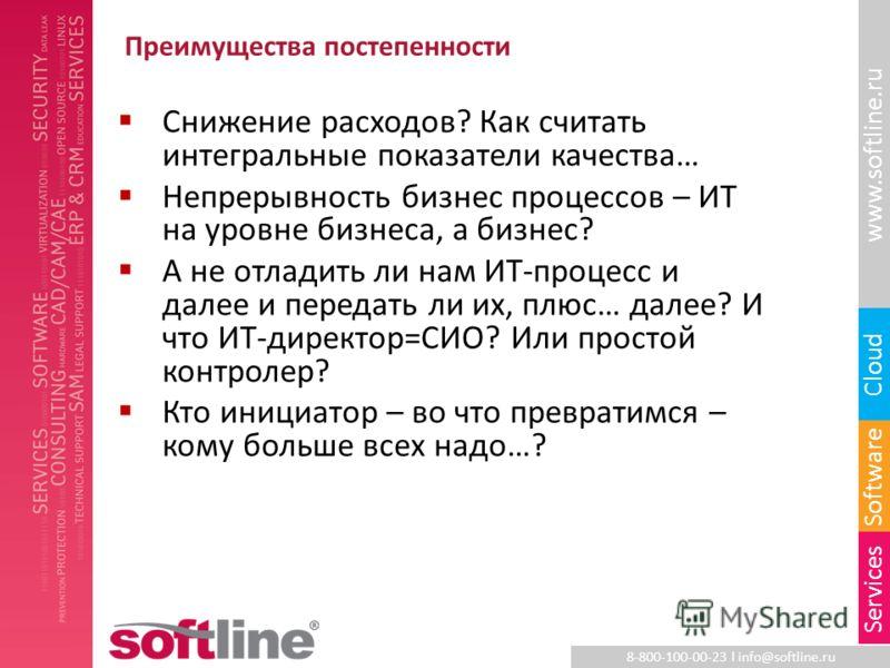8-800-100-00-23 l info@softline.ru www.softline.ru Software Cloud Services Преимущества постепенности Снижение расходов? Как считать интегральные показатели качества… Непрерывность бизнес процессов – ИТ на уровне бизнеса, а бизнес? А не отладить ли н