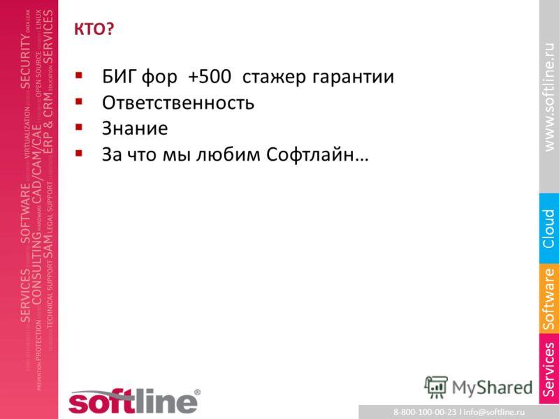 8-800-100-00-23 l info@softline.ru www.softline.ru Software Cloud Services КТО? БИГ фор +500 стажер гарантии Ответственность Знание За что мы любим Софтлайн…
