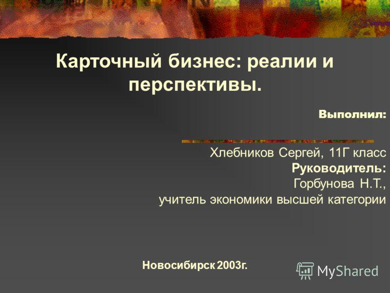 Карточный бизнес: реалии и перспективы. Выполнил: Хлебников Сергей, 11Г класс Руководитель: Горбунова Н.Т., учитель экономики высшей категории Новосибирск 2003г.