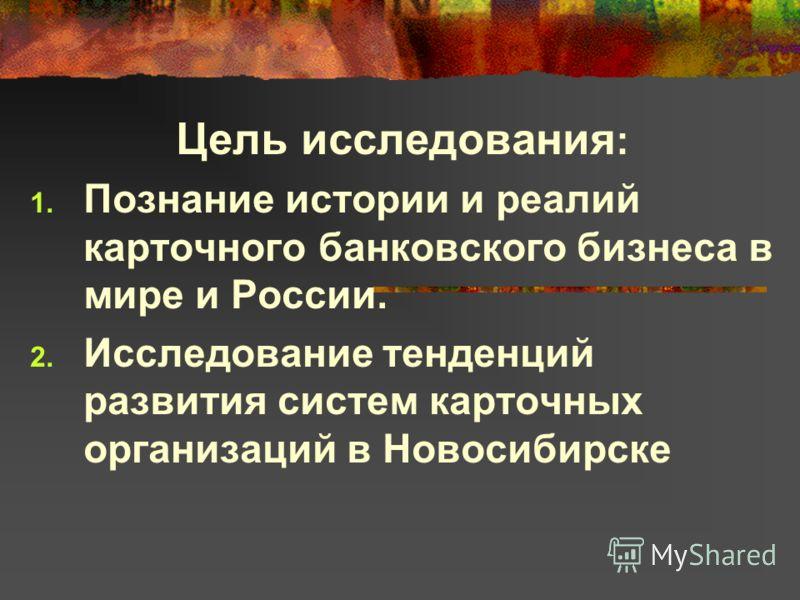 Цель исследования : Познание истории и реалий карточного банковского бизнеса в мире и России. Исследование тенденций развития систем карточных организаций в Новосибирске